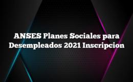 ANSES Planes Sociales para Desempleados 2021 Inscripcion