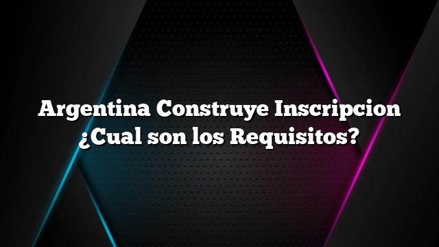 Argentina Construye Inscripcion ¿Cual son los Requisitos?