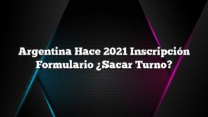 Argentina Hace 2021 Inscripción Formulario ¿Sacar Turno?
