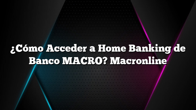 ¿Cómo Acceder a Home Banking de Banco MACRO? Macronline