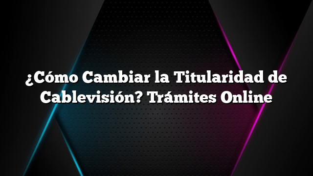 ¿Cómo Cambiar la Titularidad de Cablevisión? Trámites Online