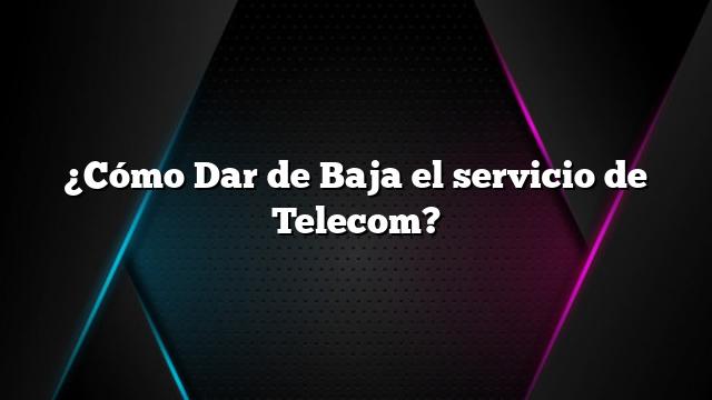 ¿Cómo Dar de Baja el servicio de Telecom?