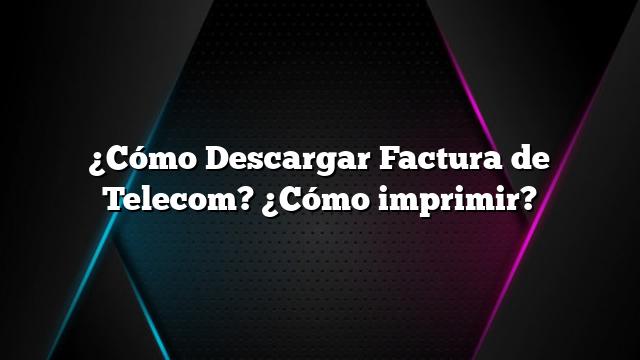 ¿Cómo Descargar Factura de Telecom? ¿Cómo imprimir?