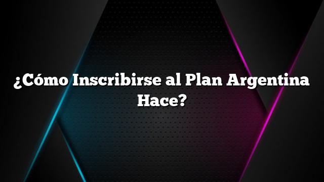 ¿Cómo Inscribirse al Plan Argentina Hace?