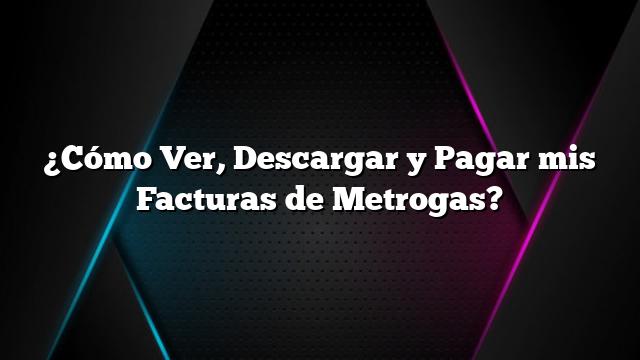 ¿Cómo Ver, Descargar y Pagar mis Facturas de Metrogas?