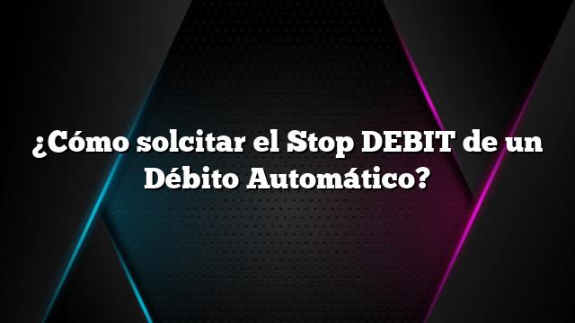 ¿Cómo solcitar el Stop DEBIT de un Débito Automático?
