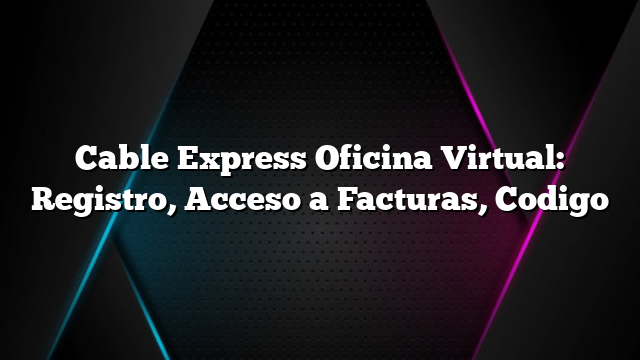 Cable Express Oficina Virtual: Registro, Acceso a Facturas, Codigo