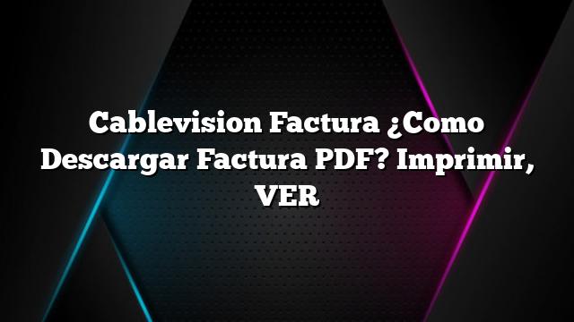 Cablevision Factura ¿Como Descargar Factura PDF? Imprimir, VER
