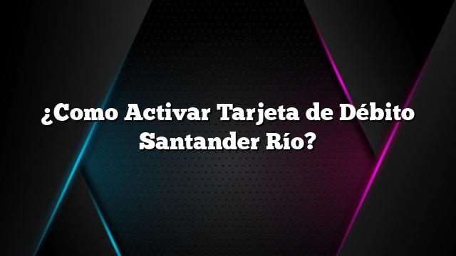 ¿Como Activar Tarjeta de Débito Santander Río?