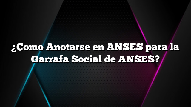 ¿Como Anotarse en ANSES para la Garrafa Social de ANSES?