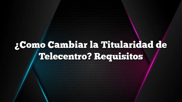 ¿Como Cambiar la Titularidad de Telecentro? Requisitos