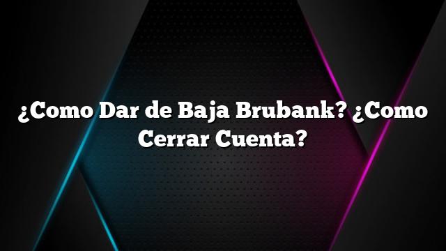 ¿Como Dar de Baja Brubank? ¿Como Cerrar Cuenta?