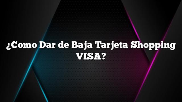 ¿Como Dar de Baja Tarjeta Shopping VISA?