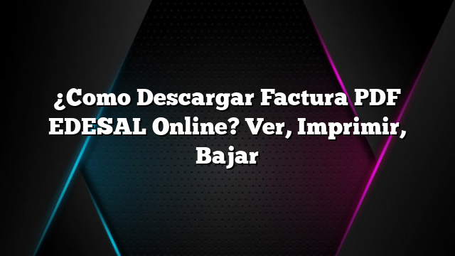 ¿Como Descargar Factura PDF EDESAL Online? Ver, Imprimir, Bajar