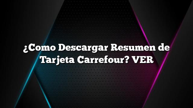¿Como Descargar Resumen de Tarjeta Carrefour? VER