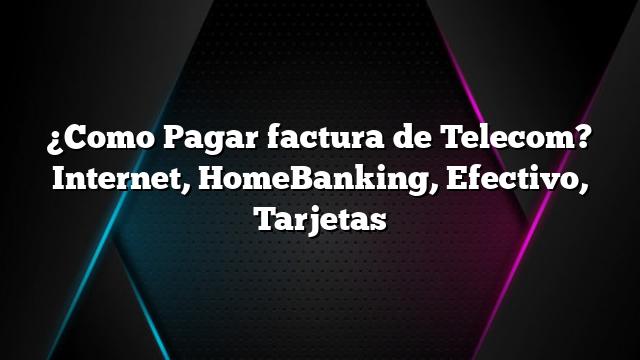 ¿Como Pagar factura de Telecom? Internet, HomeBanking, Efectivo, Tarjetas