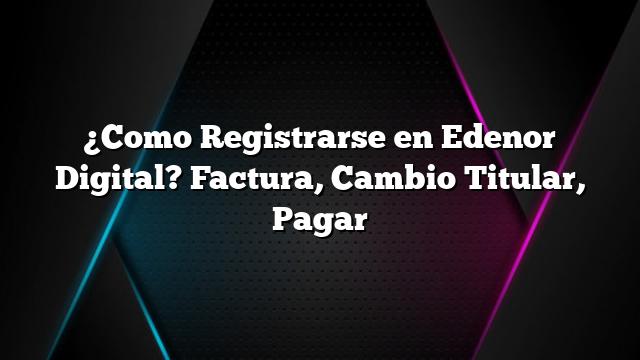 ¿Como Registrarse en Edenor Digital? Factura, Cambio Titular, Pagar