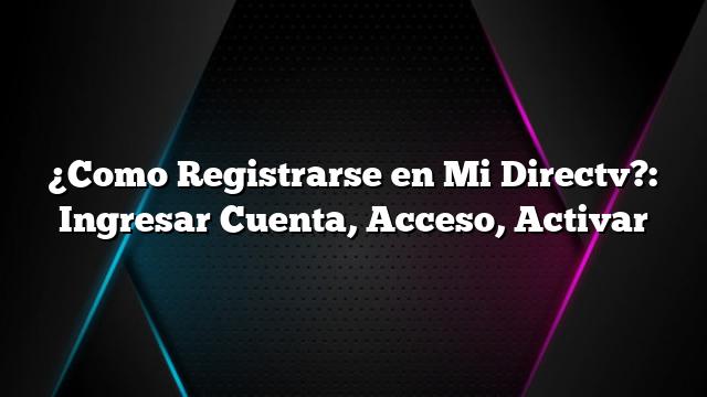 ¿Como Registrarse en Mi Directv?: Ingresar Cuenta, Acceso, Activar