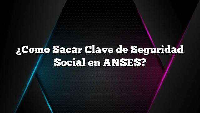 ¿Como Sacar Clave de Seguridad Social en ANSES?
