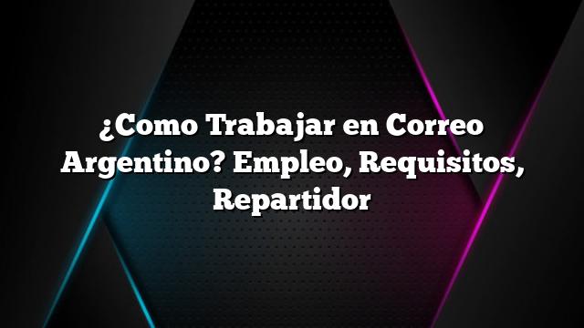 ¿Como Trabajar en Correo Argentino? Empleo, Requisitos, Repartidor