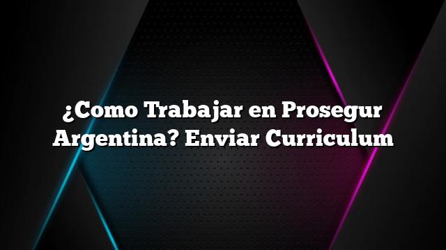 ¿Como Trabajar en Prosegur Argentina? Enviar Curriculum