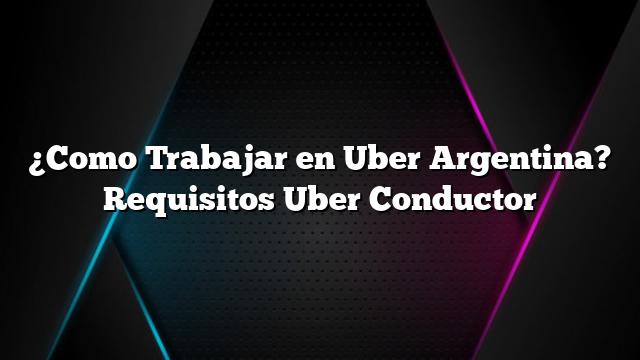 ¿Como Trabajar en Uber Argentina? Requisitos Uber Conductor
