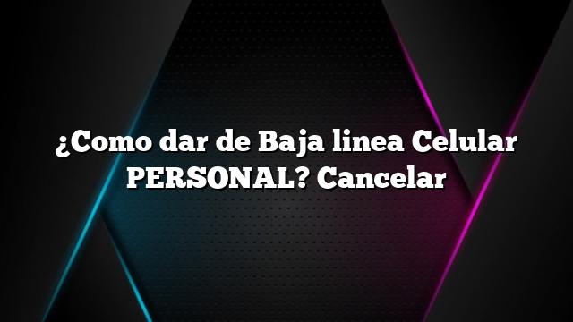¿Como dar de Baja linea Celular PERSONAL? Cancelar