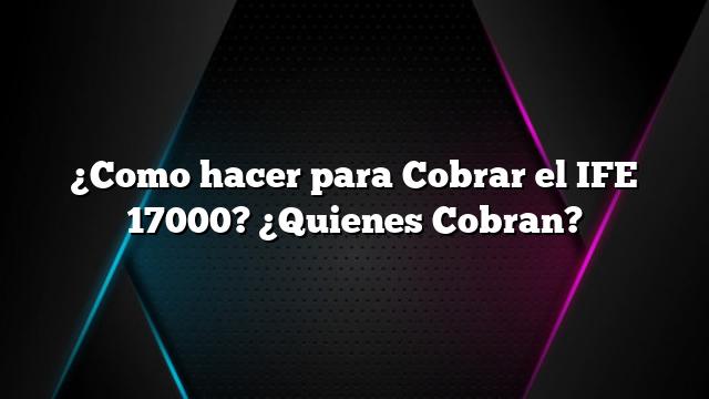 ¿Como hacer para Cobrar el IFE 17000? ¿Quienes Cobran?