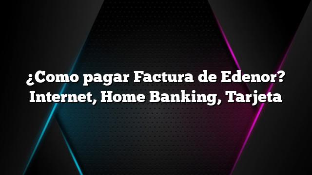 ¿Como pagar Factura de Edenor? Internet, Home Banking, Tarjeta