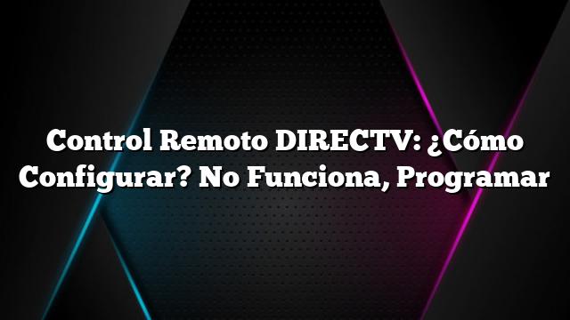 Control Remoto DIRECTV: ¿Cómo Configurar? No Funciona, Programar