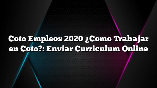 Coto Empleos 2020 ¿Como Trabajar en Coto?: Enviar Curriculum Online