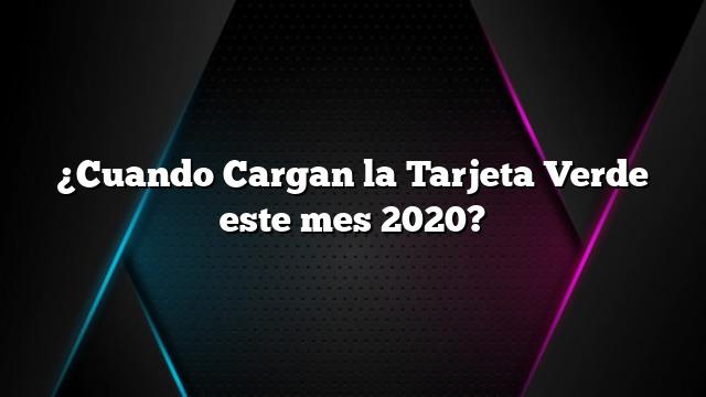 ¿Cuando Cargan la Tarjeta Verde este mes 2020?