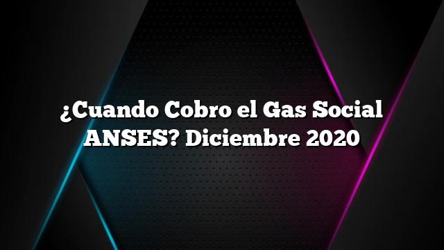 ¿Cuando Cobro el Gas Social ANSES? Diciembre 2020