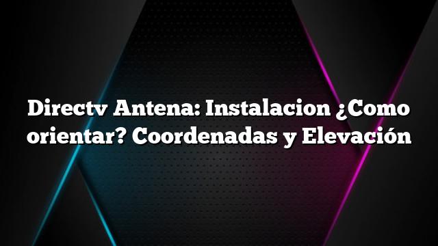 Directv Antena: Instalacion ¿Como orientar? Coordenadas y Elevación