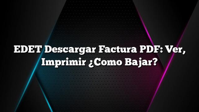 EDET Descargar Factura PDF: Ver, Imprimir ¿Como Bajar?