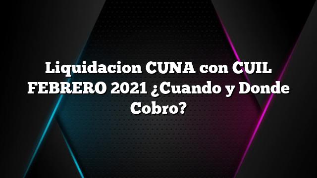 Liquidacion CUNA con CUIL FEBRERO 2021 ¿Cuando y Donde Cobro?
