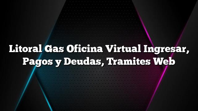 Litoral Gas Oficina Virtual Ingresar, Pagos y Deudas, Tramites Web