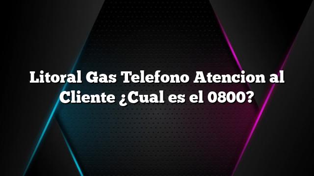 Litoral Gas Telefono Atencion al Cliente ¿Cual es el 0800?