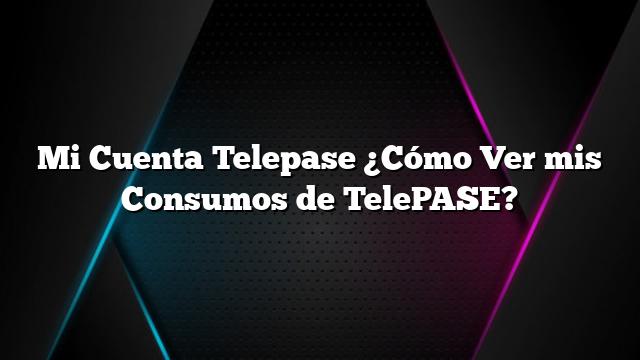 Mi Cuenta Telepase ¿Cómo Ver mis Consumos de TelePASE?