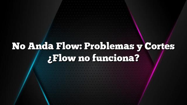 No Anda Flow: Problemas y Cortes ¿Flow no funciona?