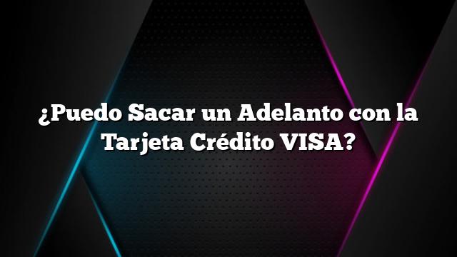 ¿Puedo Sacar un Adelanto con la Tarjeta Crédito VISA?