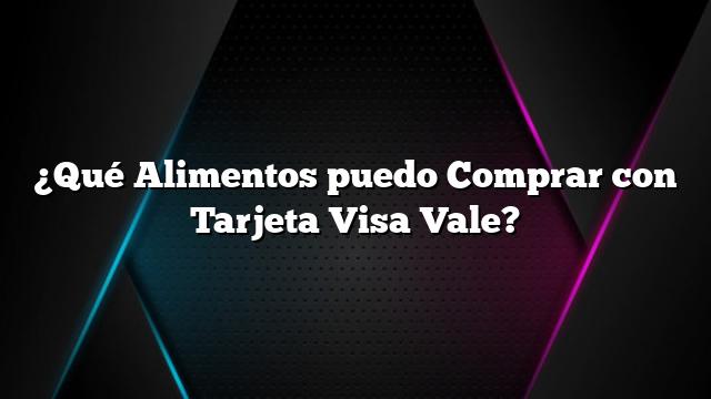 ¿Qué Alimentos puedo Comprar con Tarjeta Visa Vale?