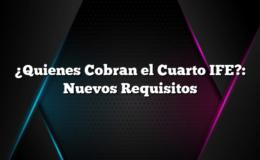 ¿Quienes Cobran el Cuarto IFE?: Nuevos Requisitos