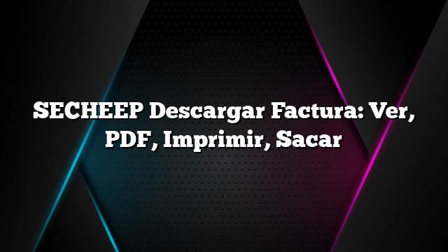 SECHEEP Descargar Factura: Ver, PDF, Imprimir, Sacar