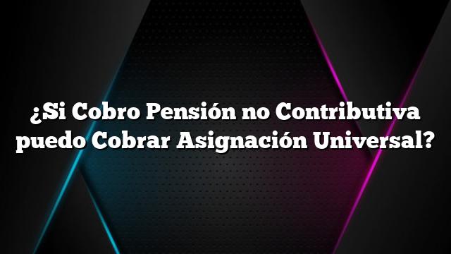 ¿Si Cobro Pensión no Contributiva puedo Cobrar Asignación Universal?