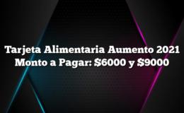 Tarjeta Alimentaria Aumento 2021 Monto a Pagar: $6000 y $9000