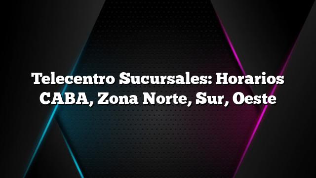 Telecentro Sucursales: Horarios CABA, Zona Norte, Sur, Oeste